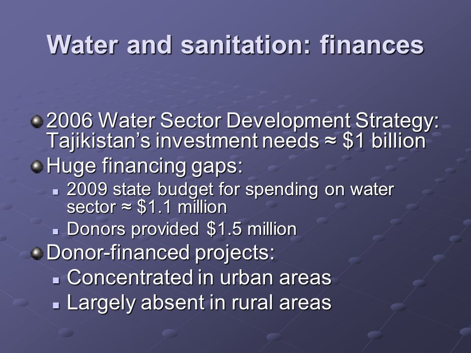 Water and sanitation: finances 2006 Water Sector Development Strategy: Tajikistans investment needs $1 billion Huge financing gaps: 2009 state budget