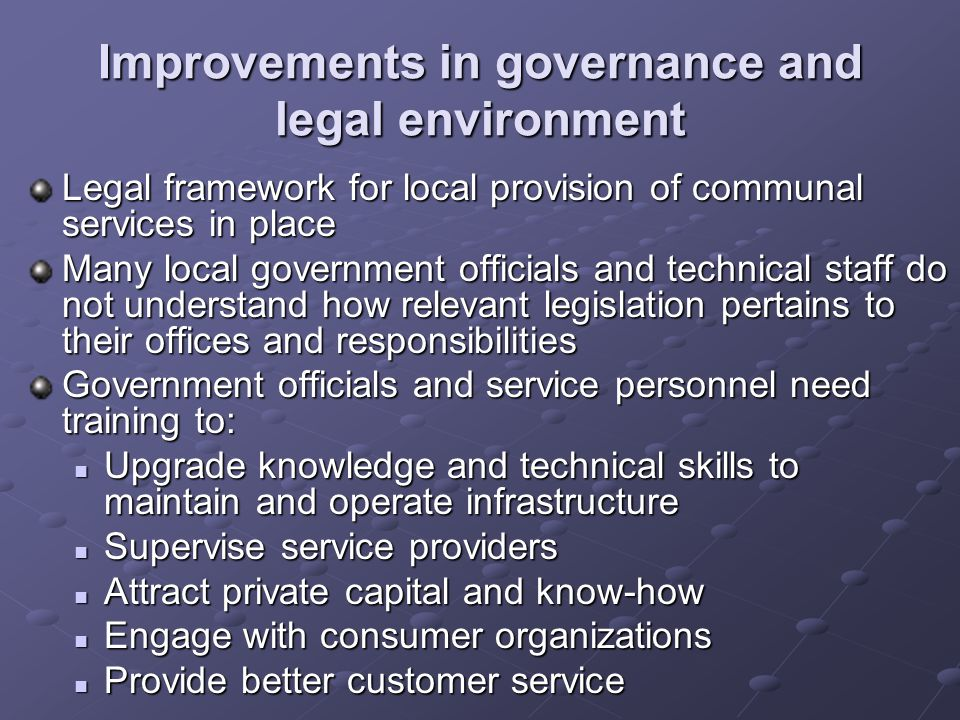 Improvements in governance and legal environment Legal framework for local provision of communal services in place Many local government officials and
