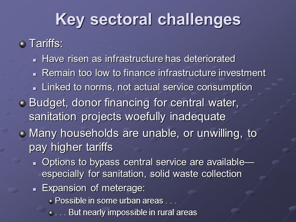 Key sectoral challenges Tariffs: Have risen as infrastructure has deteriorated Have risen as infrastructure has deteriorated Remain too low to finance infrastructure investment Remain too low to finance infrastructure investment Linked to norms, not actual service consumption Linked to norms, not actual service consumption Budget, donor financing for central water, sanitation projects woefully inadequate Many households are unable, or unwilling, to pay higher tariffs Options to bypass central service are available especially for sanitation, solid waste collection Options to bypass central service are available especially for sanitation, solid waste collection Expansion of meterage: Expansion of meterage: Possible in some urban areas......