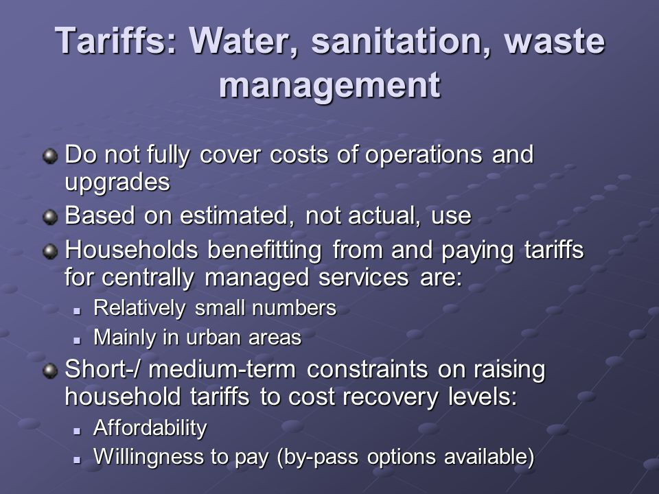 Tariffs: Water, sanitation, waste management Do not fully cover costs of operations and upgrades Based on estimated, not actual, use Households benefi