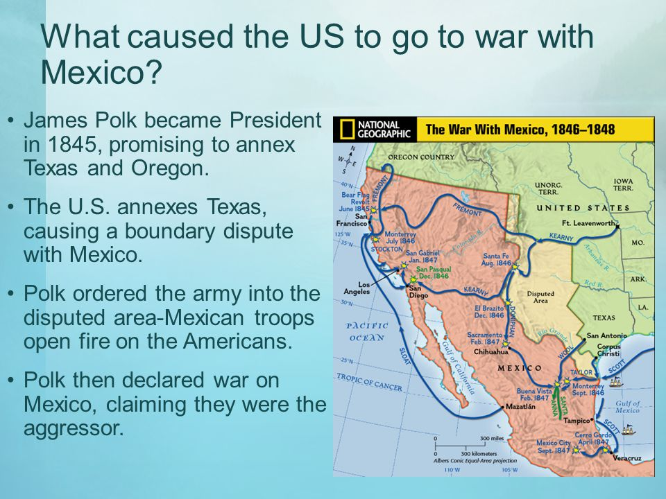What caused the US to go to war with Mexico? James Polk became President in 1845, promising to annex Texas and Oregon. The U.S. annexes Texas, causing