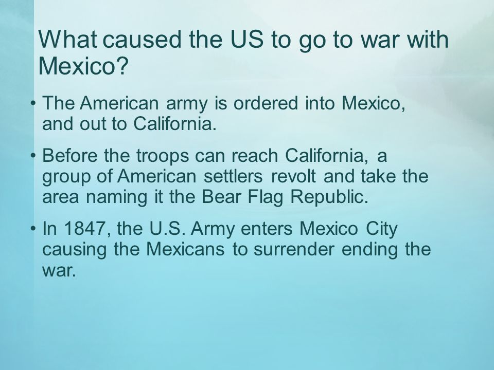 What caused the US to go to war with Mexico? The American army is ordered into Mexico, and out to California. Before the troops can reach California,