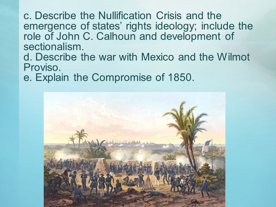 c. Describe the Nullification Crisis and the emergence of states rights ideology; include the role of John C. Calhoun and development of sectionalism.