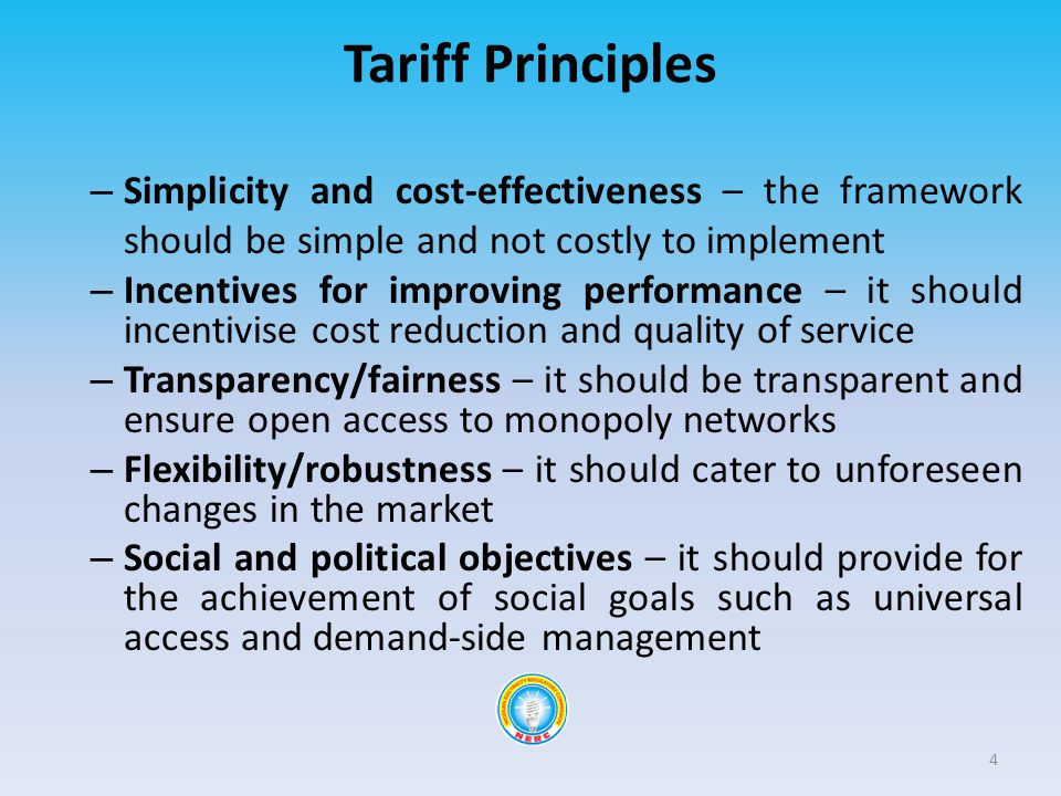 Tariff Principles – Simplicity and cost-effectiveness – the framework should be simple and not costly to implement – Incentives for improving performance – it should incentivise cost reduction and quality of service – Transparency/fairness – it should be transparent and ensure open access to monopoly networks – Flexibility/robustness – it should cater to unforeseen changes in the market – Social and political objectives – it should provide for the achievement of social goals such as universal access and demand-side management 4