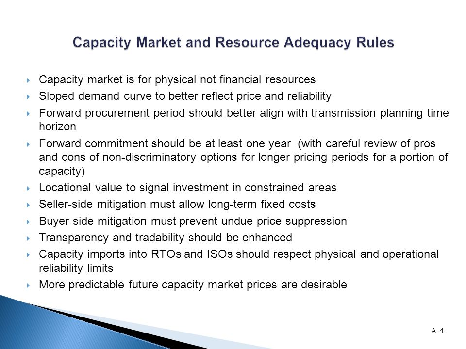 Capacity market is for physical not financial resources Sloped demand curve to better reflect price and reliability Forward procurement period should better align with transmission planning time horizon Forward commitment should be at least one year (with careful review of pros and cons of non-discriminatory options for longer pricing periods for a portion of capacity) Locational value to signal investment in constrained areas Seller-side mitigation must allow long-term fixed costs Buyer-side mitigation must prevent undue price suppression Transparency and tradability should be enhanced Capacity imports into RTOs and ISOs should respect physical and operational reliability limits More predictable future capacity market prices are desirable A-4