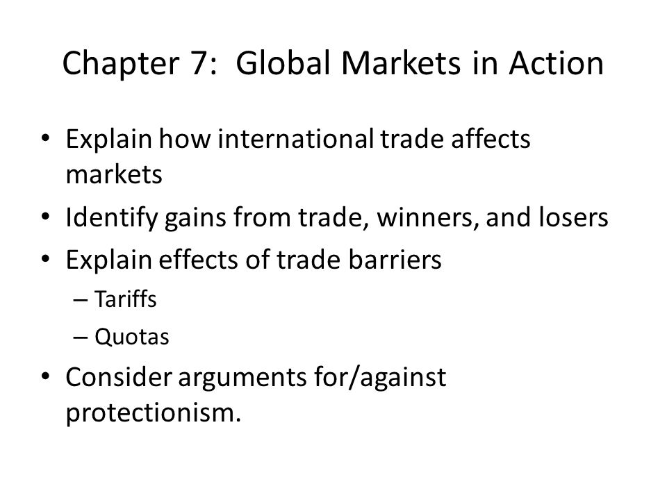 Chapter 7: Global Markets in Action Explain how international trade affects markets Identify gains from trade, winners, and losers Explain effects of