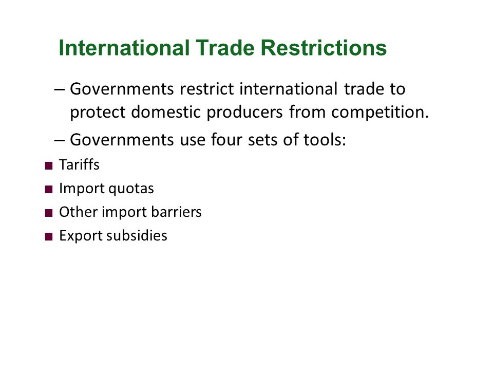 – Governments restrict international trade to protect domestic producers from competition. – Governments use four sets of tools: Tariffs Import quotas