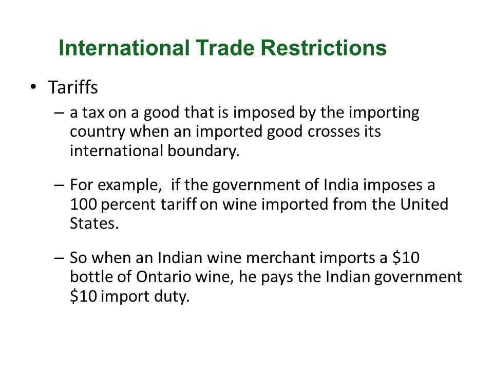 Tariffs – a tax on a good that is imposed by the importing country when an imported good crosses its international boundary. – For example, if the gov