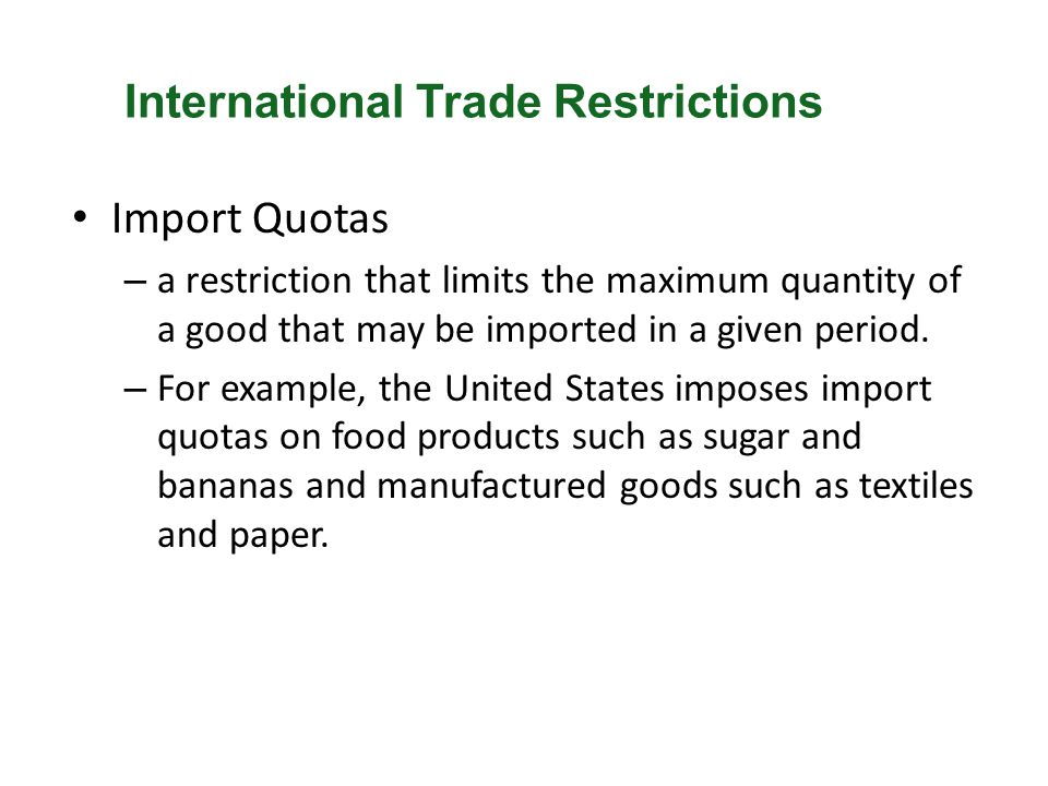 Import Quotas – a restriction that limits the maximum quantity of a good that may be imported in a given period. – For example, the United States impo