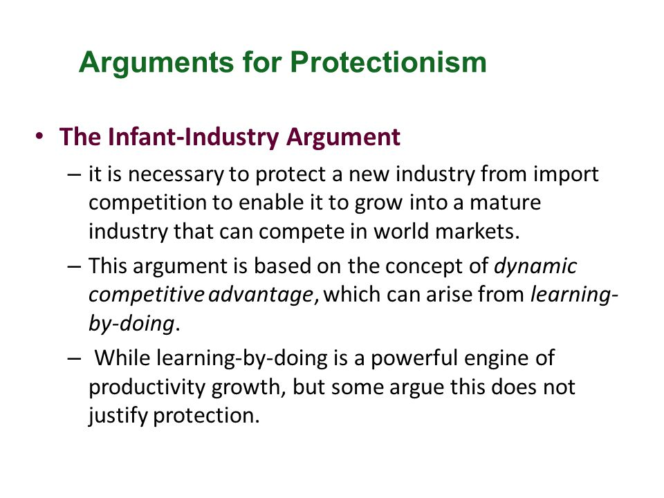 The Infant-Industry Argument – it is necessary to protect a new industry from import competition to enable it to grow into a mature industry that can