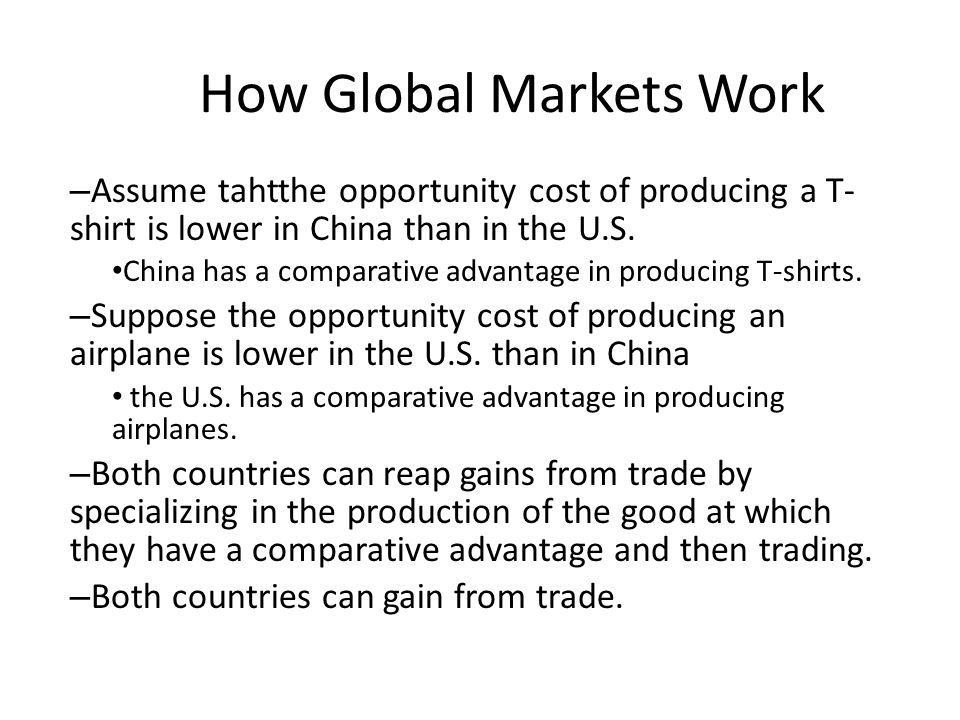 How Global Markets Work – Assume tahtthe opportunity cost of producing a T- shirt is lower in China than in the U.S. China has a comparative advantage