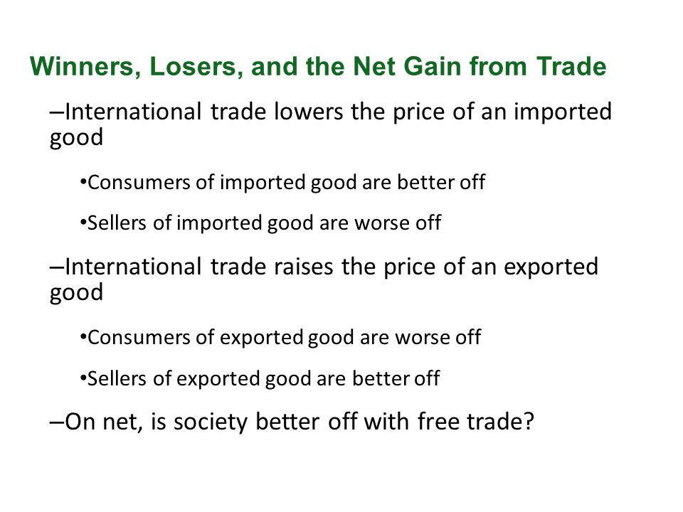 – International trade lowers the price of an imported good Consumers of imported good are better off Sellers of imported good are worse off – Internat