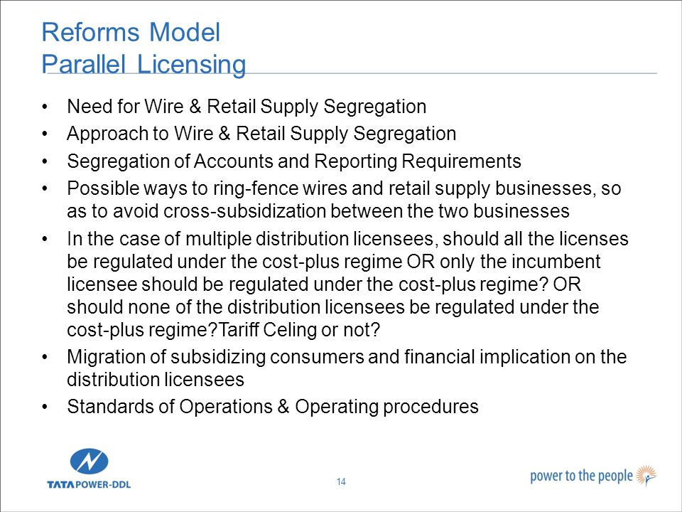Reforms Model Parallel Licensing Need for Wire & Retail Supply Segregation Approach to Wire & Retail Supply Segregation Segregation of Accounts and Reporting Requirements Possible ways to ring-fence wires and retail supply businesses, so as to avoid cross-subsidization between the two businesses In the case of multiple distribution licensees, should all the licenses be regulated under the cost-plus regime OR only the incumbent licensee should be regulated under the cost-plus regime.