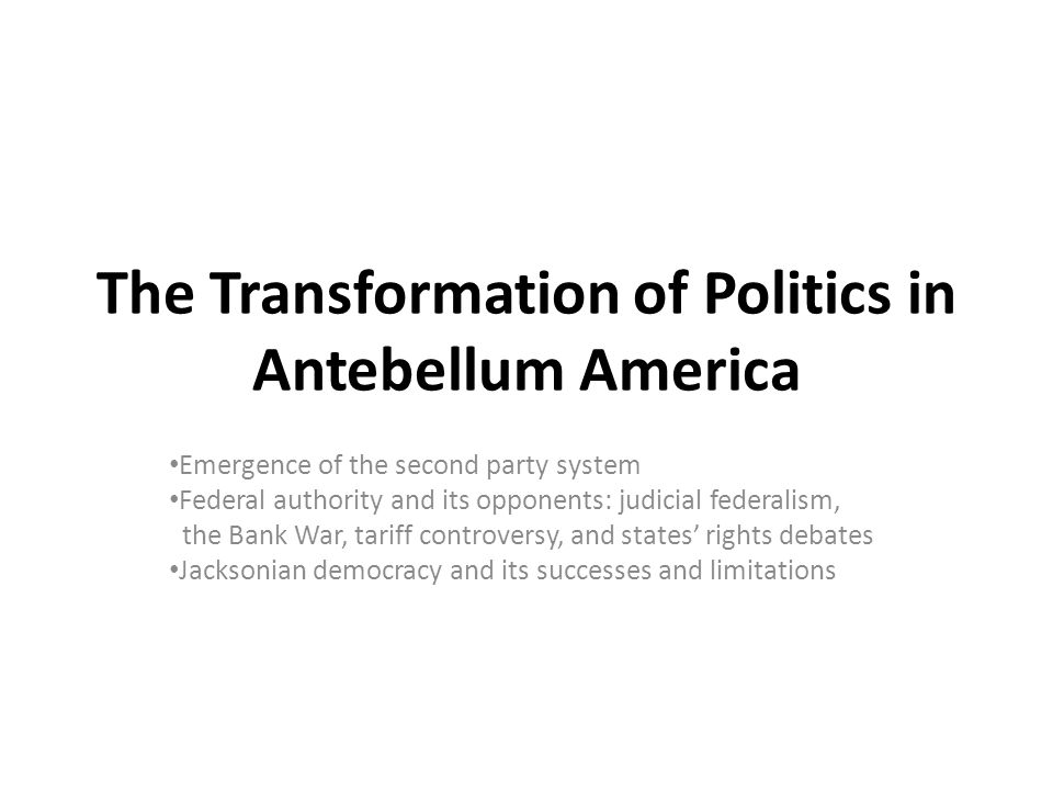 The Transformation of Politics in Antebellum America Emergence of the second party system Federal authority and its opponents: judicial federalism, th