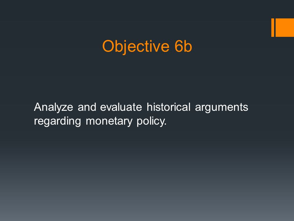 Objective 6b Analyze and evaluate historical arguments regarding monetary policy.