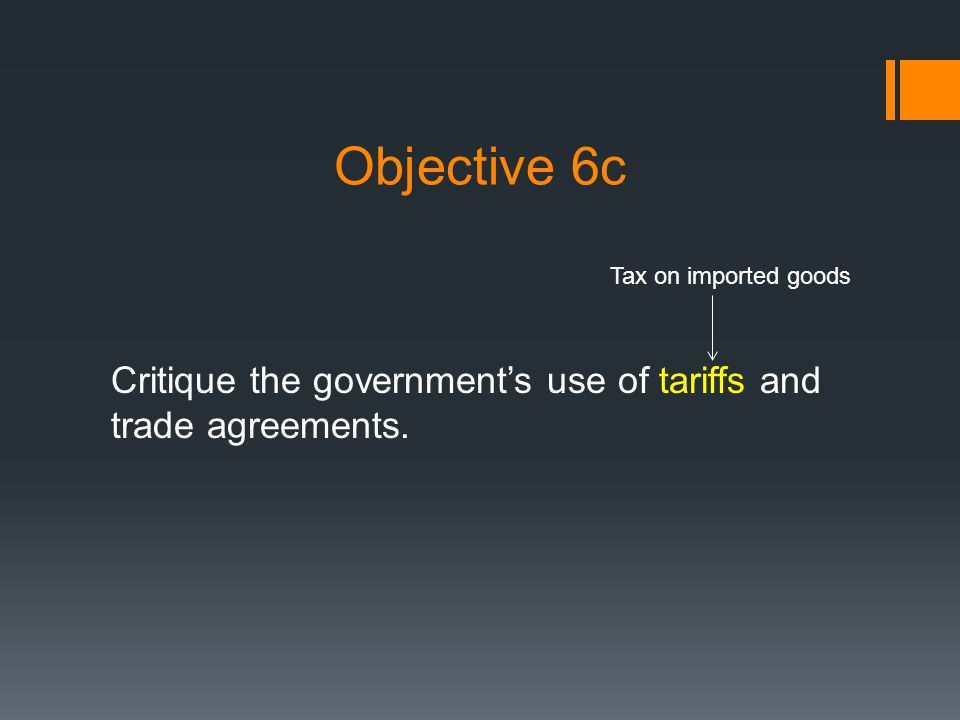 Objective 6c Critique the governments use of tariffs and trade agreements. Tax on imported goods