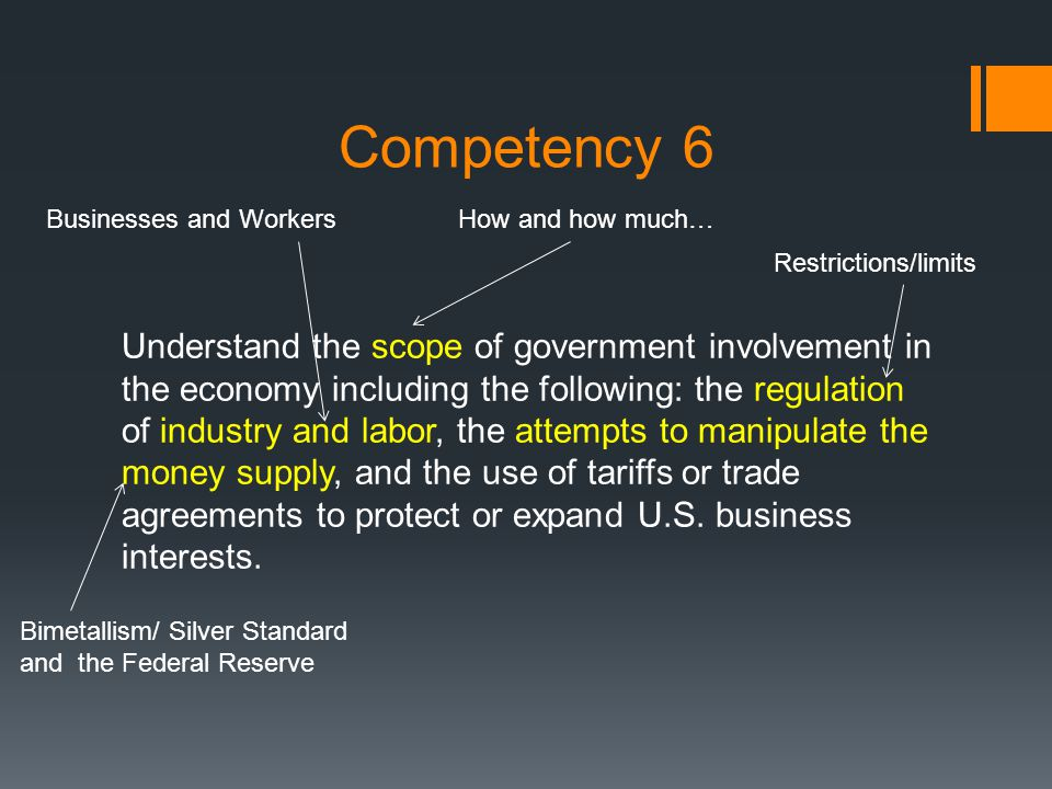 Competency 6 Understand the scope of government involvement in the economy including the following: the regulation of industry and labor, the attempts to manipulate the money supply, and the use of tariffs or trade agreements to protect or expand U.S.