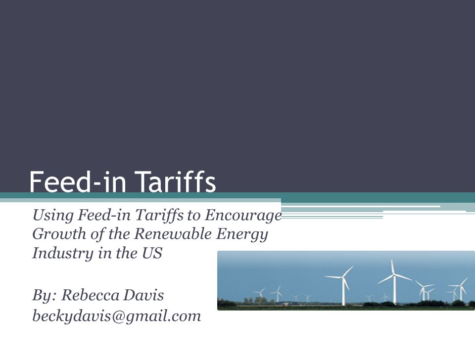 Feed-in Tariffs Using Feed-in Tariffs to Encourage Growth of the Renewable Energy Industry in the US By: Rebecca Davis beckydavis@gmail.com