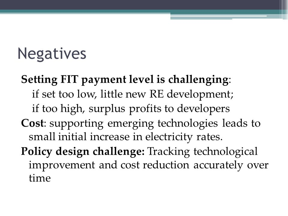 Negatives Setting FIT payment level is challenging: if set too low, little new RE development; if too high, surplus profits to developers Cost: suppor