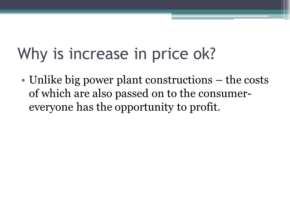 Why is increase in price ok? Unlike big power plant constructions – the costs of which are also passed on to the consumer- everyone has the opportunit