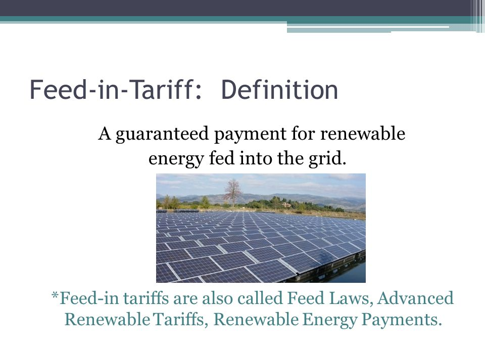 Feed-in-Tariff: Definition A guaranteed payment for renewable energy fed into the grid. *Feed-in tariffs are also called Feed Laws, Advanced Renewable
