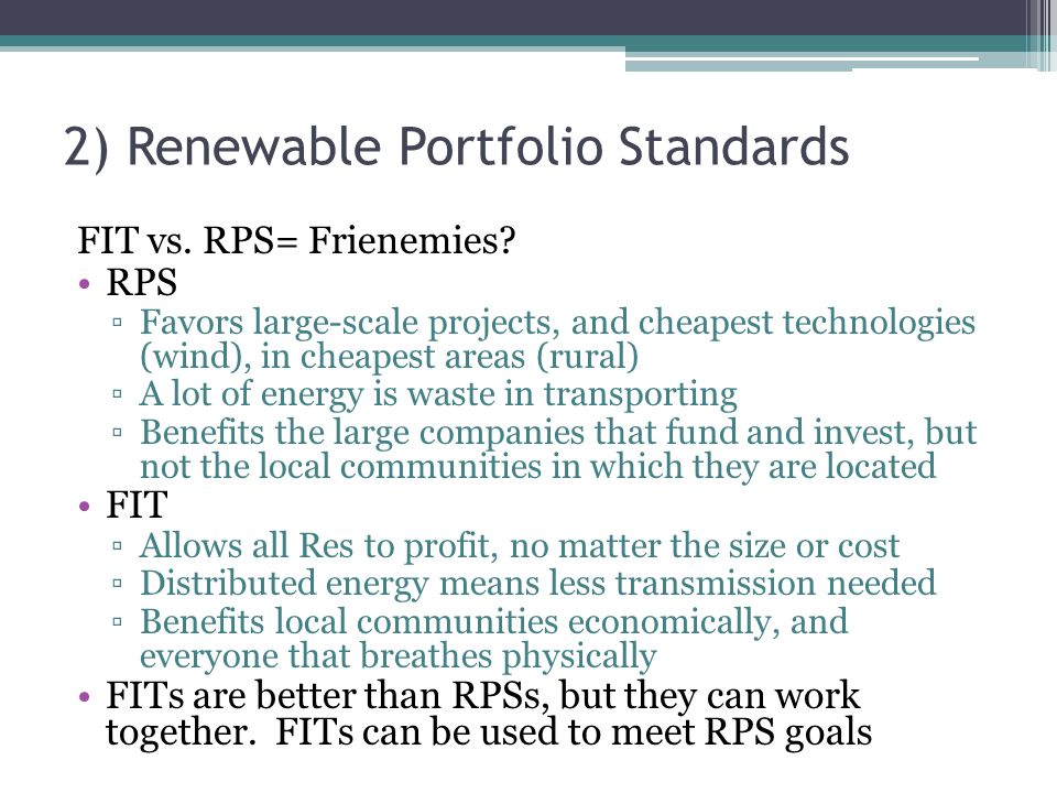 2) Renewable Portfolio Standards FIT vs. RPS= Frienemies? RPS Favors large-scale projects, and cheapest technologies (wind), in cheapest areas (rural)