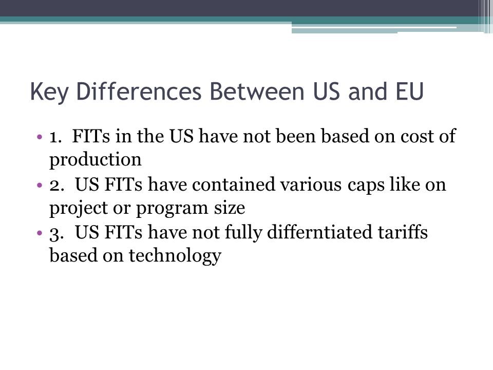 Key Differences Between US and EU 1. FITs in the US have not been based on cost of production 2. US FITs have contained various caps like on project o