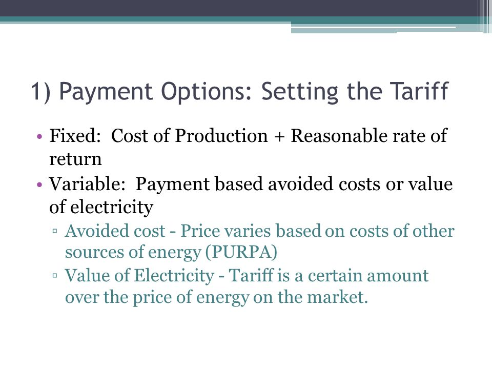 1) Payment Options: Setting the Tariff Fixed: Cost of Production + Reasonable rate of return Variable: Payment based avoided costs or value of electri