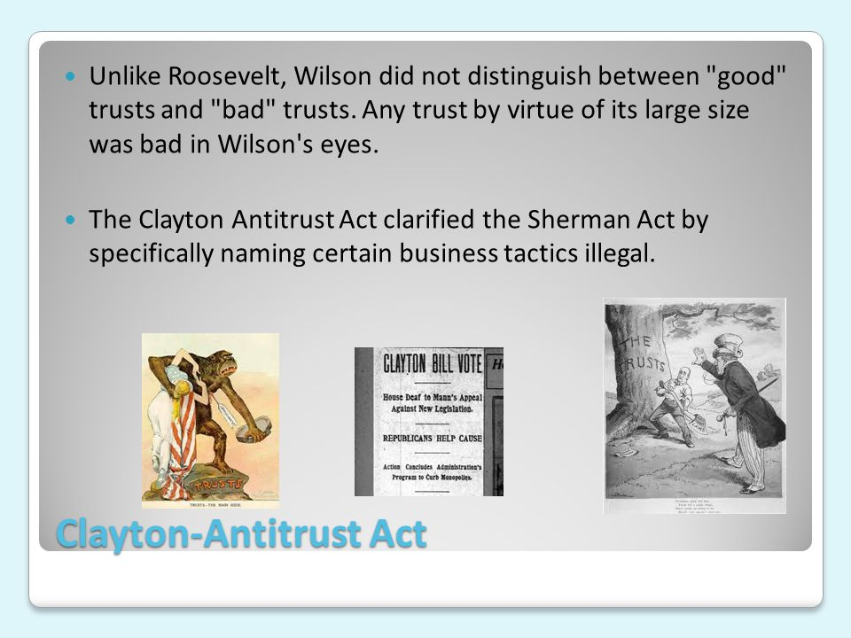 Clayton-Antitrust Act Unlike Roosevelt, Wilson did not distinguish between good trusts and bad trusts.