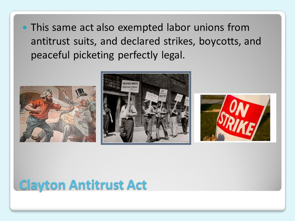 Clayton Antitrust Act This same act also exempted labor unions from antitrust suits, and declared strikes, boycotts, and peaceful picketing perfectly legal.