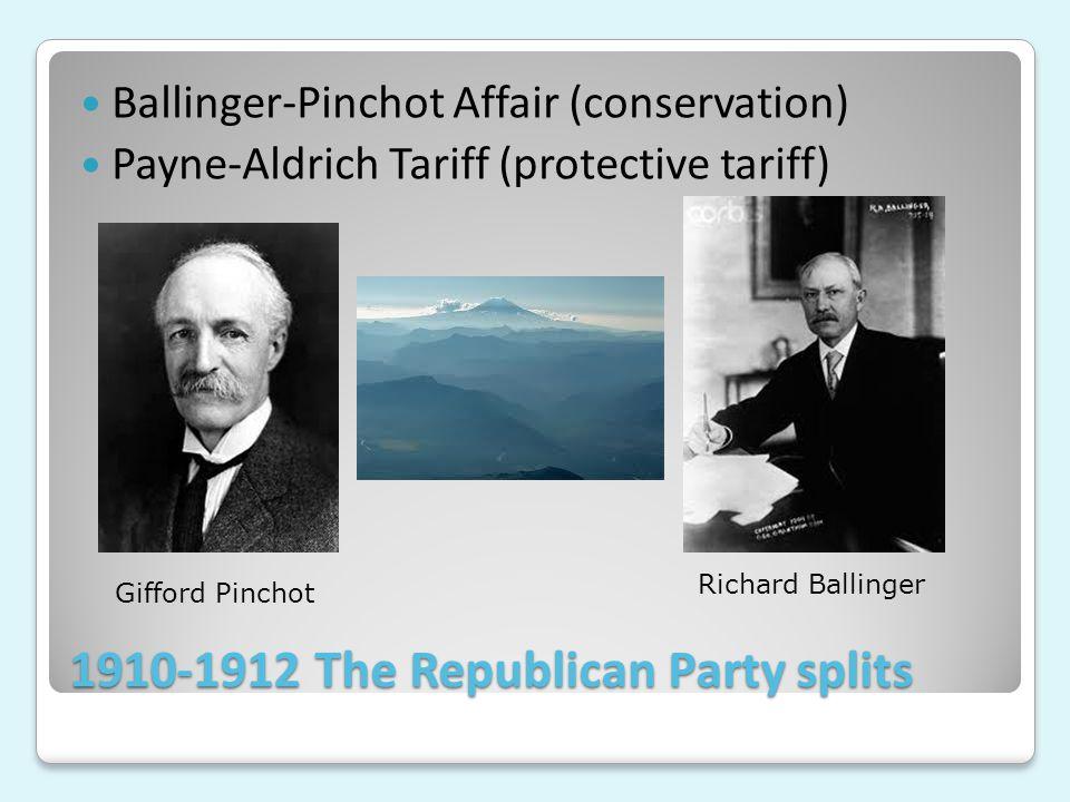 1910-1912 The Republican Party splits Ballinger-Pinchot Affair (conservation) Payne-Aldrich Tariff (protective tariff) Gifford Pinchot Richard Balling
