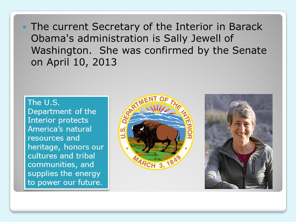 The current Secretary of the Interior in Barack Obama s administration is Sally Jewell of Washington.