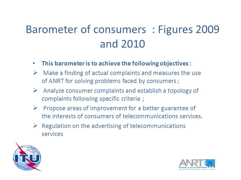 Barometer of consumers : Figures 2009 and 2010 This barometer is to achieve the following objectives : Make a finding of actual complaints and measures the use of ANRT for solving problems faced by consumers ; Analyze consumer complaints and establish a topology of complaints following specific criteria ; Propose areas of improvement for a better guarantee of the interests of consumers of telecommunications services.