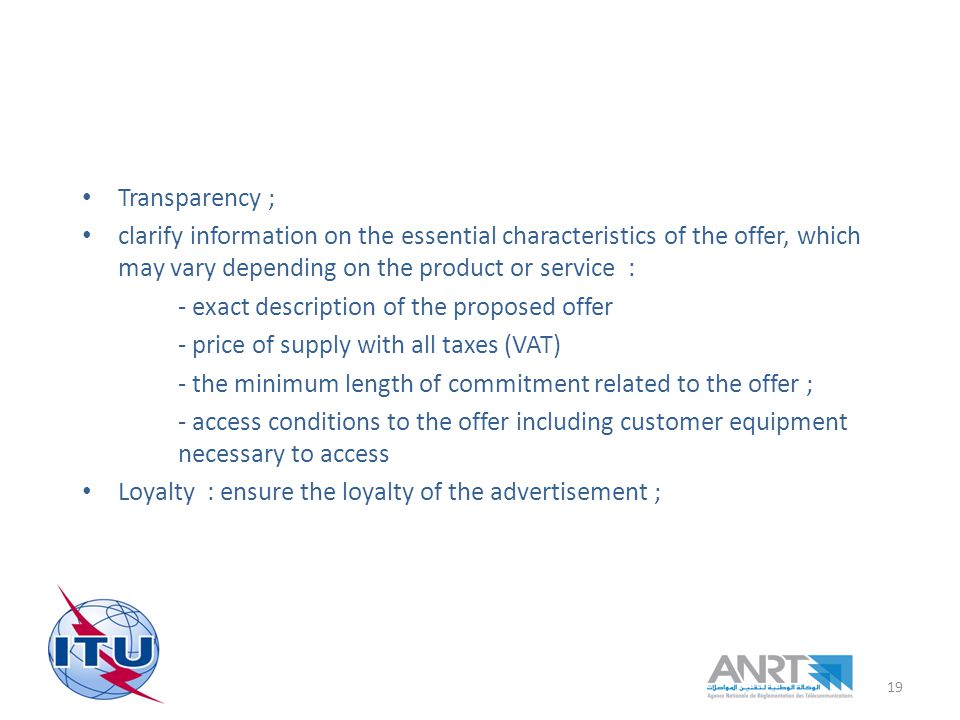 Transparency ; clarify information on the essential characteristics of the offer, which may vary depending on the product or service : - exact description of the proposed offer - price of supply with all taxes (VAT) - the minimum length of commitment related to the offer ; - access conditions to the offer including customer equipment necessary to access Loyalty : ensure the loyalty of the advertisement ; 19