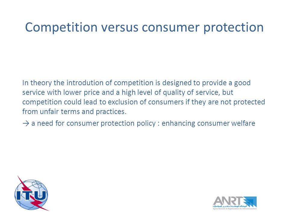 Competition versus consumer protection In theory the introdution of competition is designed to provide a good service with lower price and a high level of quality of service, but competition could lead to exclusion of consumers if they are not protected from unfair terms and practices.