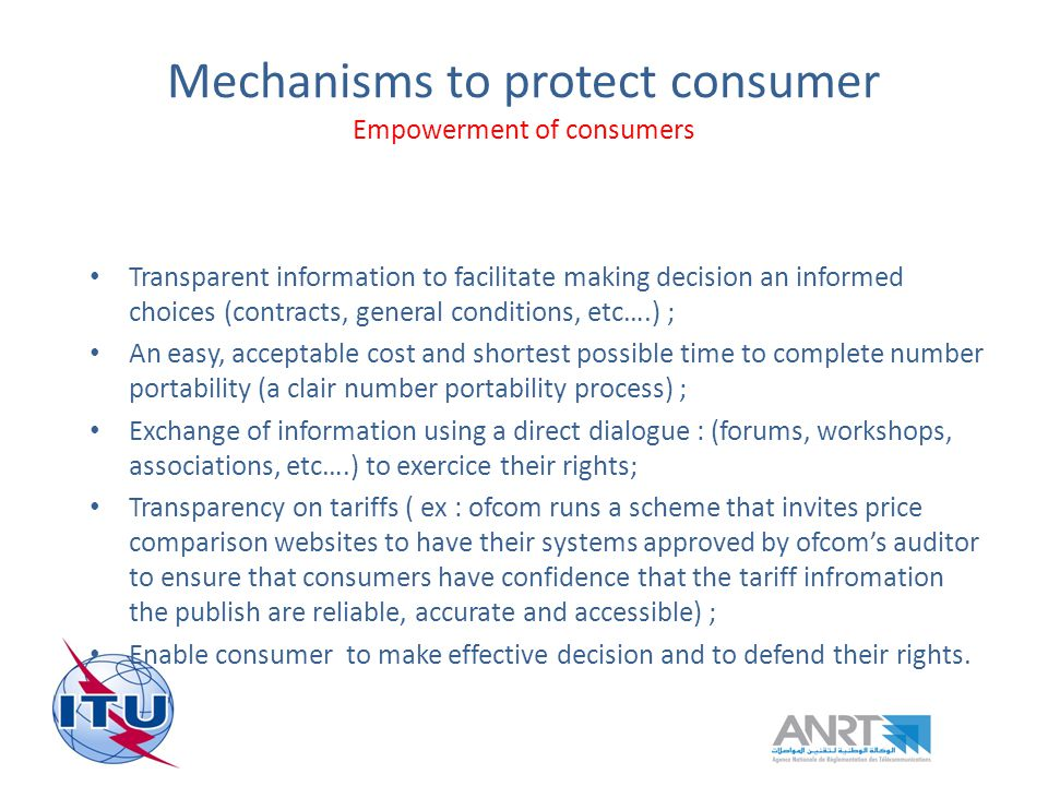 Mechanisms to protect consumer Empowerment of consumers Transparent information to facilitate making decision an informed choices (contracts, general conditions, etc….) ; An easy, acceptable cost and shortest possible time to complete number portability (a clair number portability process) ; Exchange of information using a direct dialogue : (forums, workshops, associations, etc….) to exercice their rights; Transparency on tariffs ( ex : ofcom runs a scheme that invites price comparison websites to have their systems approved by ofcoms auditor to ensure that consumers have confidence that the tariff infromation the publish are reliable, accurate and accessible) ; Enable consumer to make effective decision and to defend their rights.