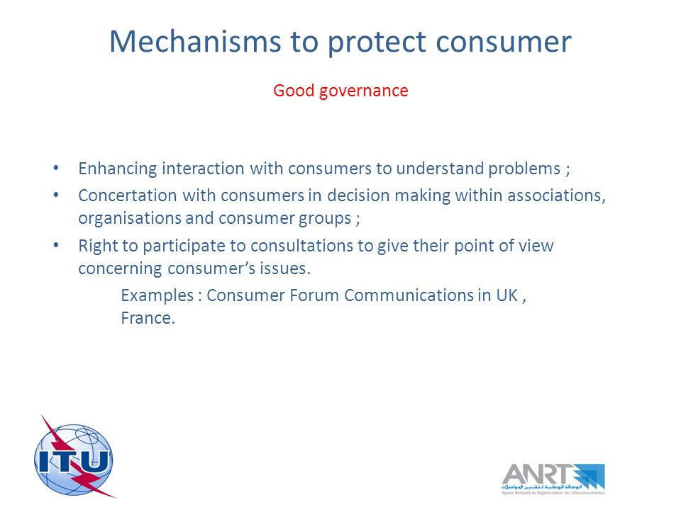 Mechanisms to protect consumer Good governance Enhancing interaction with consumers to understand problems ; Concertation with consumers in decision making within associations, organisations and consumer groups ; Right to participate to consultations to give their point of view concerning consumers issues.