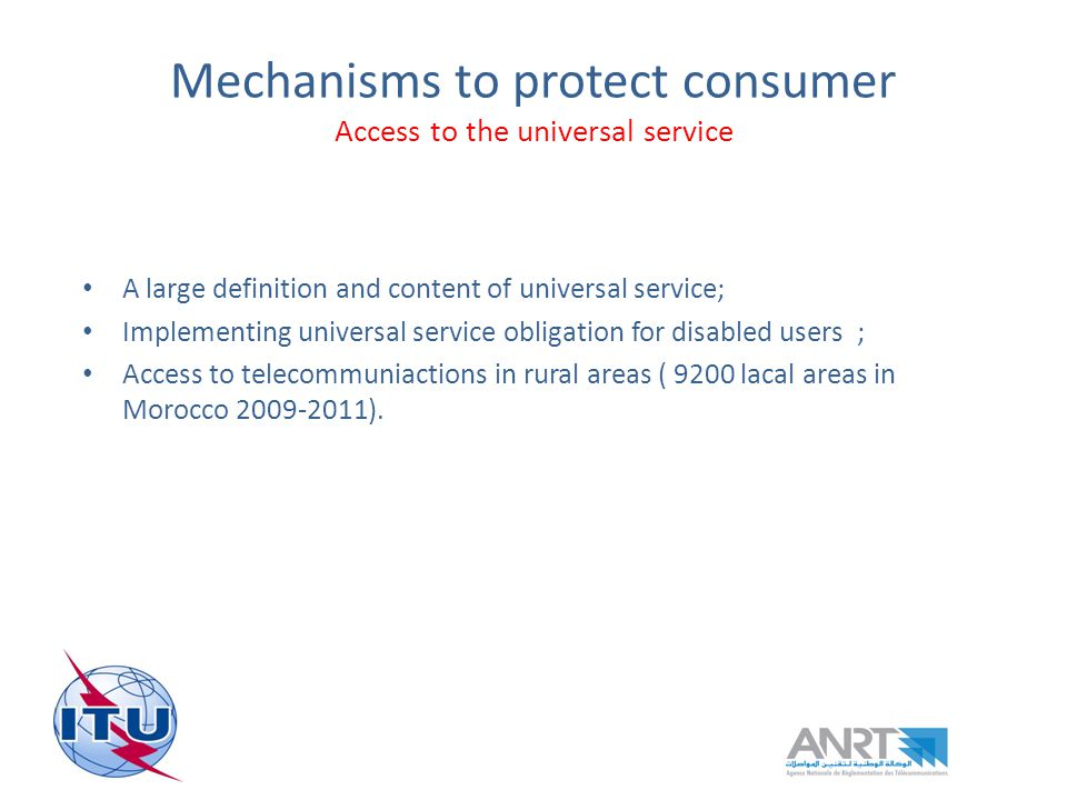 Mechanisms to protect consumer Access to the universal service A large definition and content of universal service; Implementing universal service obligation for disabled users ; Access to telecommuniactions in rural areas ( 9200 lacal areas in Morocco 2009-2011).