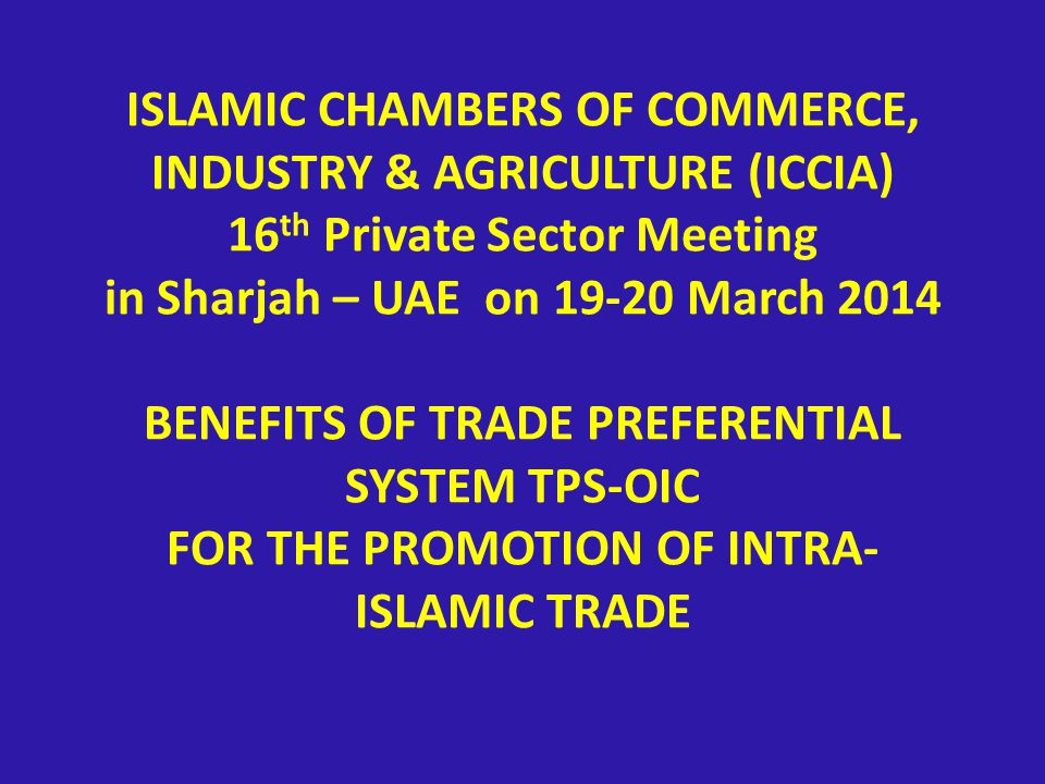 ISLAMIC CHAMBERS OF COMMERCE, INDUSTRY & AGRICULTURE (ICCIA) 16 th Private Sector Meeting in Sharjah – UAE on 19-20 March 2014 BENEFITS OF TRADE PREFERENTIAL SYSTEM TPS-OIC FOR THE PROMOTION OF INTRA- ISLAMIC TRADE