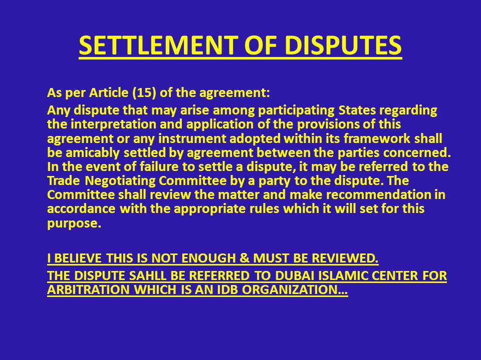 SETTLEMENT OF DISPUTES As per Article (15) of the agreement: Any dispute that may arise among participating States regarding the interpretation and application of the provisions of this agreement or any instrument adopted within its framework shall be amicably settled by agreement between the parties concerned.