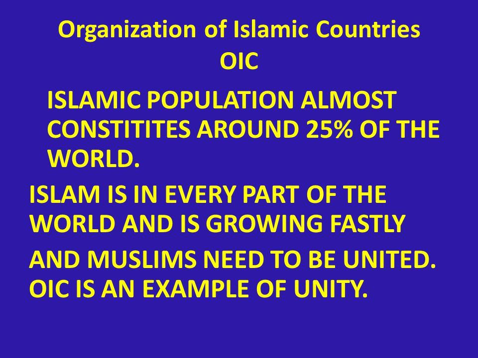 Organization of Islamic Countries OIC ISLAMIC POPULATION ALMOST CONSTITITES AROUND 25% OF THE WORLD.