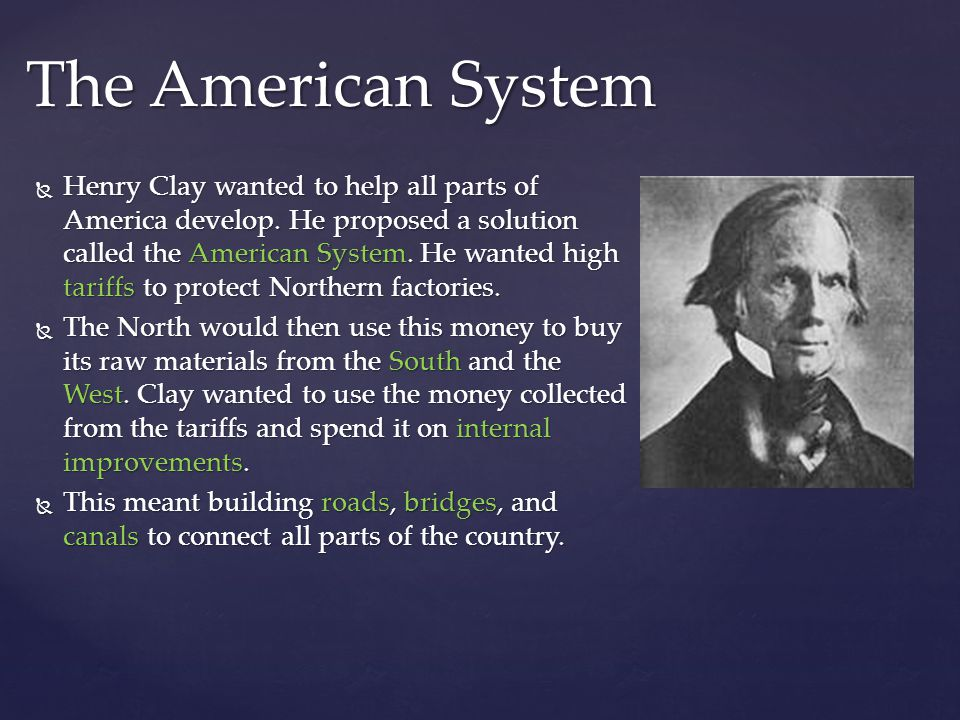 Henry Clay wanted to help all parts of America develop. He proposed a solution called the American System. He wanted high tariffs to protect Northern