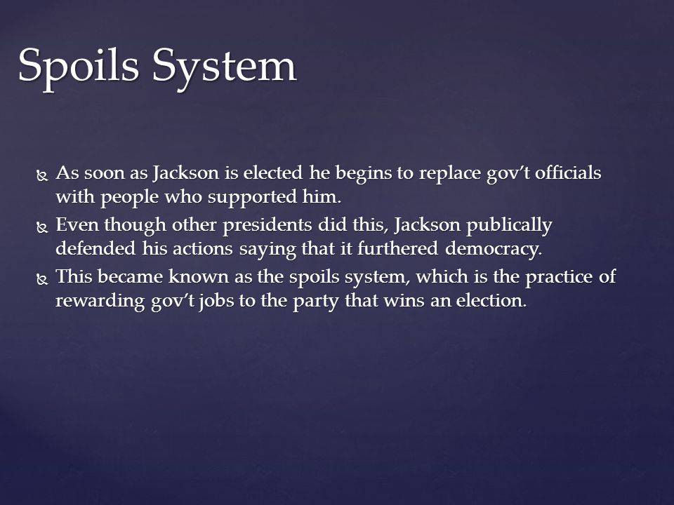 As soon as Jackson is elected he begins to replace govt officials with people who supported him. As soon as Jackson is elected he begins to replace go