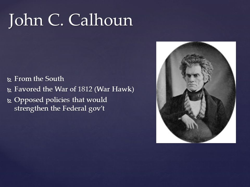 From the South From the South Favored the War of 1812 (War Hawk) Favored the War of 1812 (War Hawk) Opposed policies that would strengthen the Federal