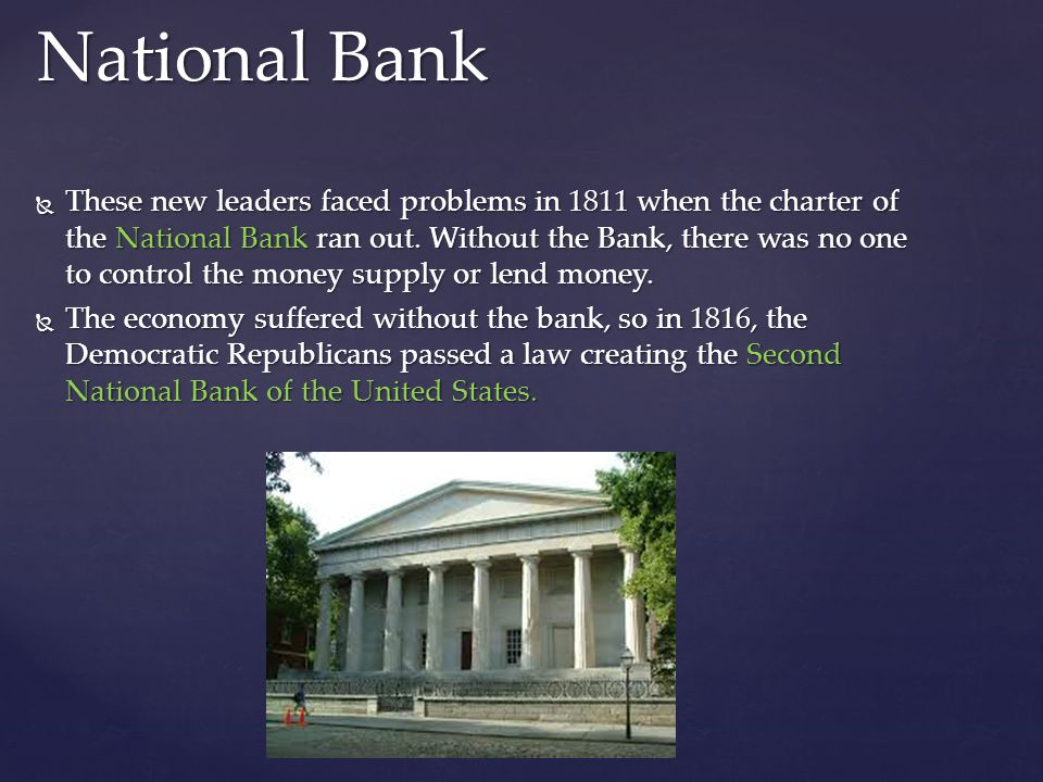 These new leaders faced problems in 1811 when the charter of the National Bank ran out. Without the Bank, there was no one to control the money supply