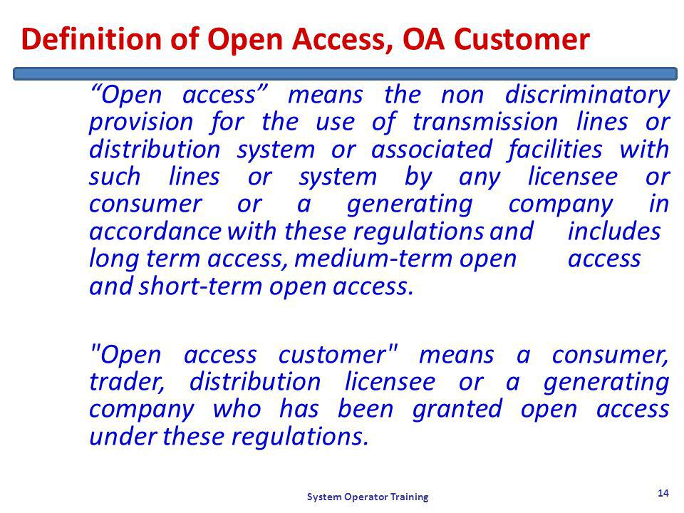 Definition of Open Access, OA Customer Open access means the non discriminatory provision for the use of transmission lines or distribution system or associated facilities with such lines or system by any licensee or consumer or a generating company in accordance with these regulations and includes long term access, medium-term open access and short-term open access.