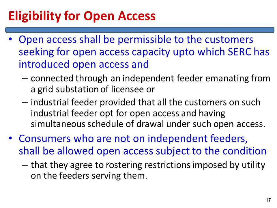 Eligibility for Open Access Open access shall be permissible to the customers seeking for open access capacity upto which SERC has introduced open access and – connected through an independent feeder emanating from a grid substation of licensee or – industrial feeder provided that all the customers on such industrial feeder opt for open access and having simultaneous schedule of drawal under such open access.
