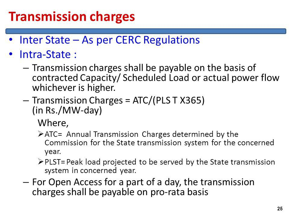 Transmission charges Inter State – As per CERC Regulations Intra-State : – Transmission charges shall be payable on the basis of contracted Capacity/ Scheduled Load or actual power flow whichever is higher.