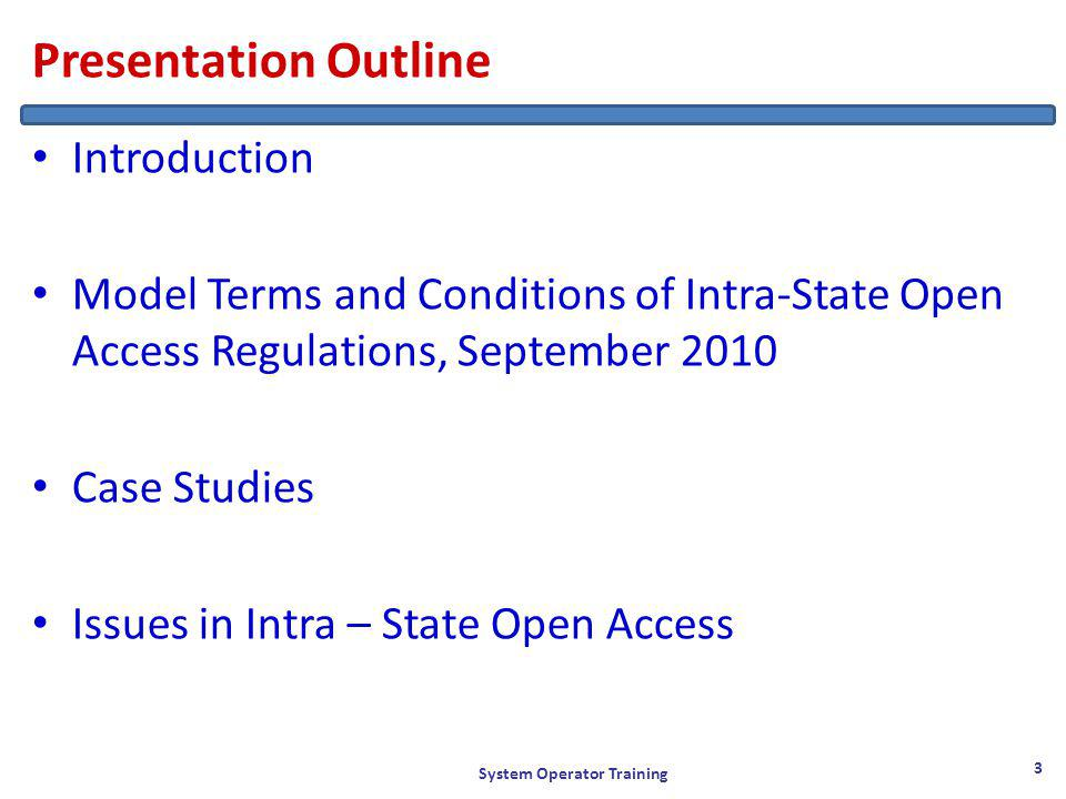 Presentation Outline Introduction Model Terms and Conditions of Intra-State Open Access Regulations, September 2010 Case Studies Issues in Intra – State Open Access System Operator Training 3