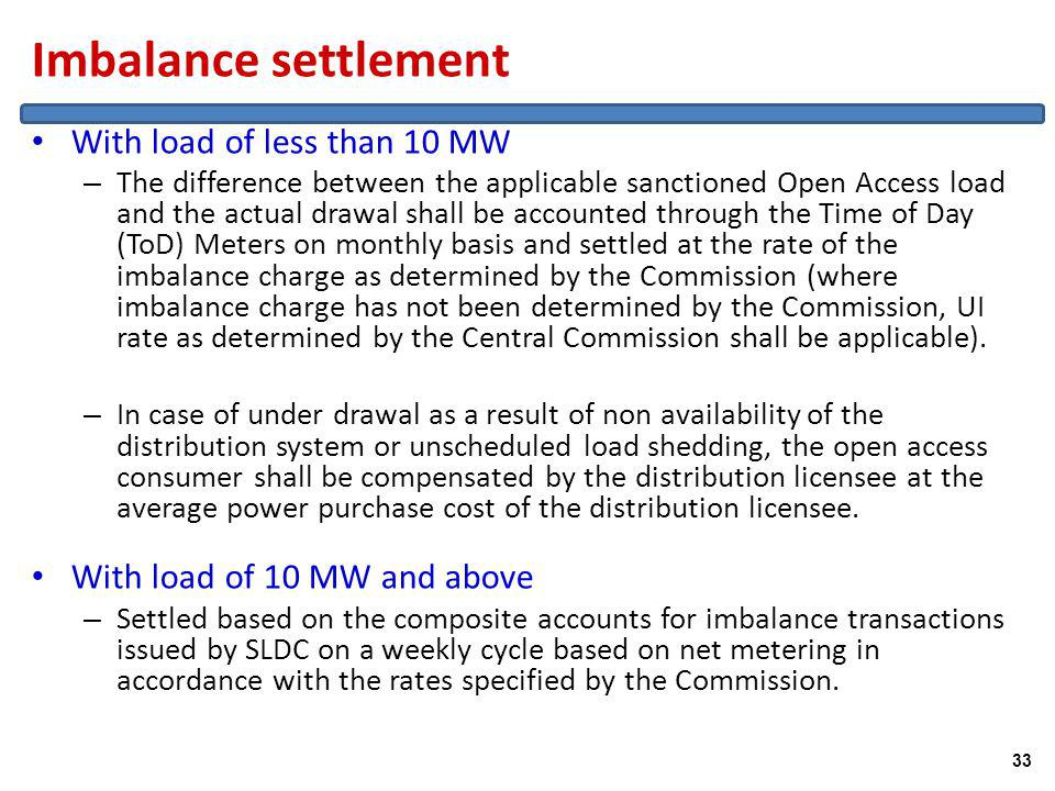 Imbalance settlement With load of less than 10 MW – The difference between the applicable sanctioned Open Access load and the actual drawal shall be accounted through the Time of Day (ToD) Meters on monthly basis and settled at the rate of the imbalance charge as determined by the Commission (where imbalance charge has not been determined by the Commission, UI rate as determined by the Central Commission shall be applicable).